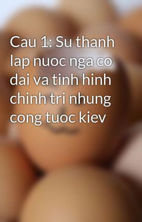Cau 1: Su thanh lap nuoc nga co dai va tinh hinh chinh tri nhung cong tuoc kiev by khactrong