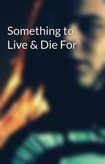 Something to Live & Die For