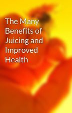 The Many Benefits of Juicing and Improved Health by bar62coal