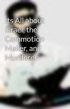 Its All about Israel, the Commotion Maker, and Murderer by t724626
