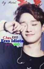 Eres idiota pero mio (EXO Chen y tu) by ChoiSooWook_AC93