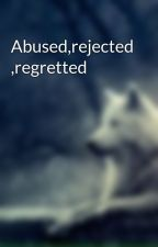 Abused,rejected ,regretted by thereject240