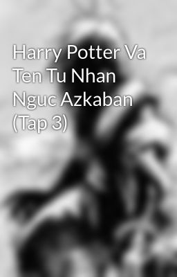 Harry Potter Va Ten Tu Nhan Nguc Azkaban (Tap 3)
