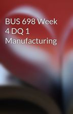 BUS 698 Week 4 DQ 1 Manufacturing by sathaystande1974