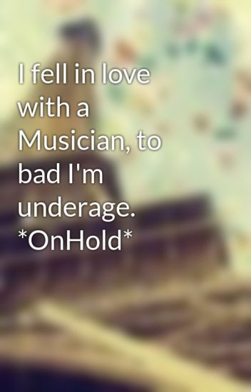 I fell in love with a Musician, to bad I'm underage. *OnHold*