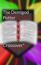 The Demigod Potter *Marauders Era/Percy Jackson/Kane Chronicals Crossover* by Fanfictionlegion