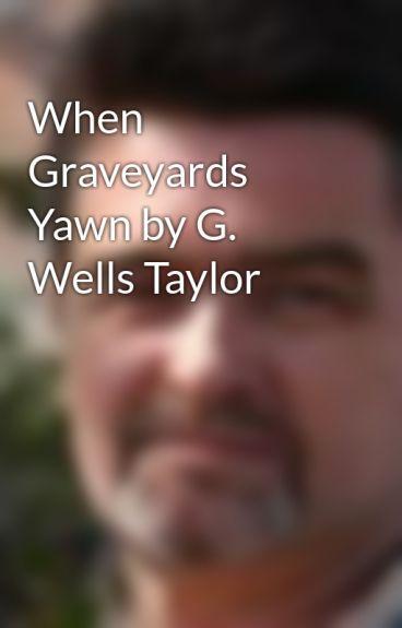 When Graveyards Yawn by G. Wells Taylor by gwellstaylor