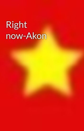Right now-Akon - hoa2112 - Wattpad