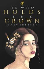 He Who Holds The Crown (UNDER MAJOR REWRITING) by BellewithaJ