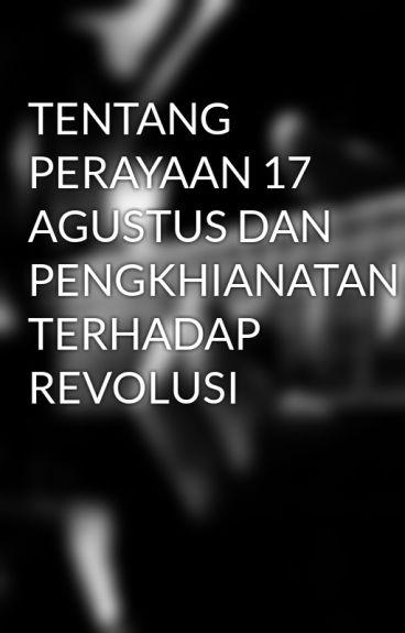 TENTANG PERAYAAN 17 AGUSTUS DAN PENGKHIANATAN TERHADAP REVOLUSI