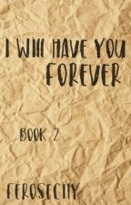 I will have you forever [Book Two] by ferosecity