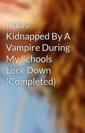 I Was Kidnapped By A Vampire During My Schools Lock Down (Completed) by LastPower