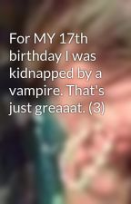 For MY 17th birthday I was kidnapped by a vampire. That's just greaaat. (3) by MoonXXOwlXX