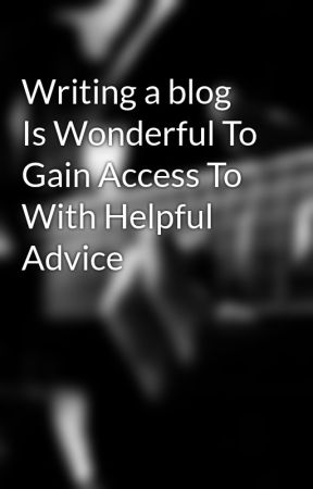 Writing a blog Is Wonderful To Gain Access To With Helpful Advice by tora7joe