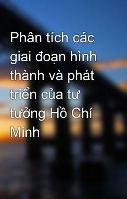 Phân tích các giai đoạn hình thành và phát triển của tư tưởng Hồ Chí Minh