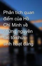 Phân tích quan điểm của Hồ Chí Minh về những nguyên tắc tổ chức- sinh hoạt đảng by congiolac