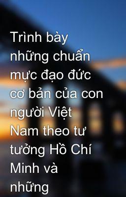 Trình bày những chuẩn mực đạo đức cơ bản của con người Việt Nam theo tư tưởng Hồ Chí Minh và  những