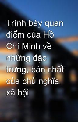 Trình bày quan điểm của Hồ Chí Minh về những đặc trưng, bản chất của chủ nghĩa xã hội