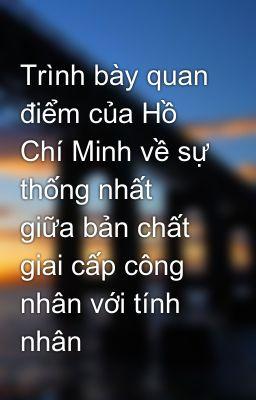 Trình bày quan điểm của Hồ Chí Minh về sự thống nhất giữa bản chất giai cấp công nhân với tính nhân