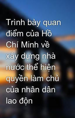 Trình bày quan điểm của Hồ Chí Minh về xây dựng nhà nước thể hiện quyền làm chủ của nhân dân lao độn