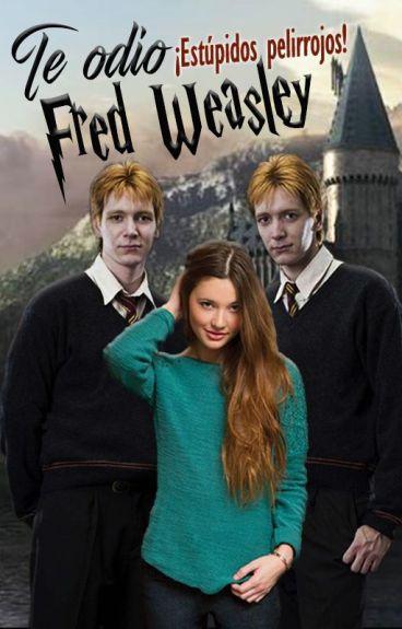 Te odio Fred Weasley ¡estúpidos pelirrojos!
