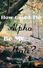 How Could The Alpha Be My Mate? by BellandBatman