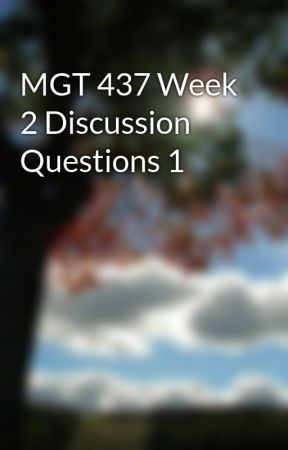 MGT 437 Week 2 Discussion Questions 1 by pacampdivu1976