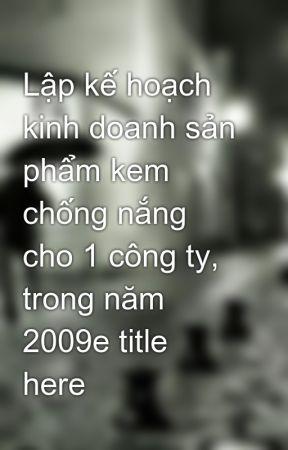 Lập kế hoạch kinh doanh sản phẩm kem chống nắng cho 1 công ty, trong năm 2009e title here by hanha89
