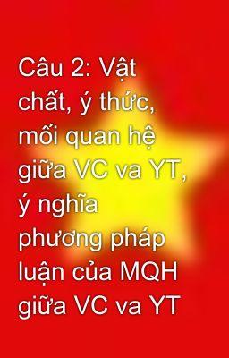 Câu 2: Vật chất, ý thức, mối quan hệ giữa VC va YT, ý nghĩa phương pháp luận của MQH giữa VC va YT