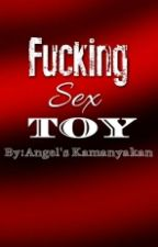 Fucking Sex Toy [SPG] by Angels_Kamanyakan