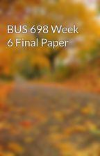 BUS 698 Week 6 Final Paper by inidearchen1987