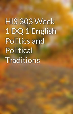 HIS 303 Week 1 DQ 1 English Politics and Political Traditions by inidearchen1987
