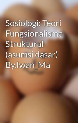 Sosiologi: Teori Fungsionalisme Struktural (asumsi dasar) By.Iwan_Ma