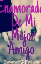 Enamorada de mi Mejor Amigo by IvonneKRForever