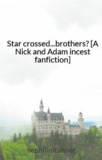 Star crossed...brothers? [A Nick and Adam incest fanfiction] by nephilimtanner