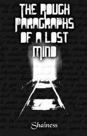 The Rough Paragraphs of a Lost Mind by The_Raven_Writers