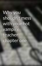 Why you shoudn't mess with your hot vampire teacher - chapter one by x-zabbie-x
