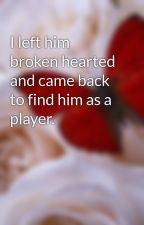 I left him broken hearted and came back to find him as a player. by Tazzlove7117