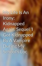 My Life Is An Irony: Kidnapped Again. Sequel 'I Got Kidnapped By A Vampire During My School's Loc by LastPower