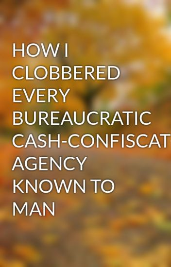 HOW I CLOBBERED EVERY BUREAUCRATIC CASH-CONFISCATORY AGENCY KNOWN TO MAN