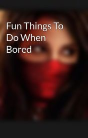 Fun Things To Do When Bored by Crazyninjagarl