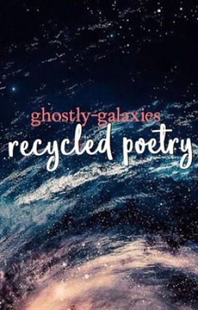 recycled poetry by ghostly-galaxies