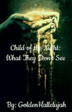 Child of the Night: What They Don't See [ON HOLD] by GoldenHallelujah