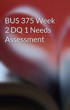BUS 375 Week 2 DQ 1 Needs Assessment by dazzdesracar1985