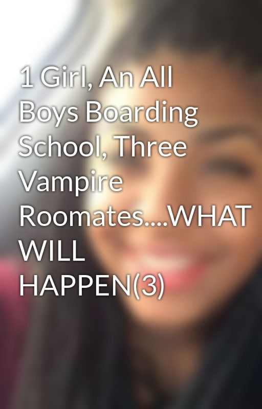 1 Girl, An All Boys Boarding School, Three Vampire Roomates....WHAT WILL HAPPEN(3) by XxXstoriesXxX