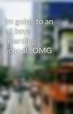 im going to an all boys boarding school...OMG by hahauwish94