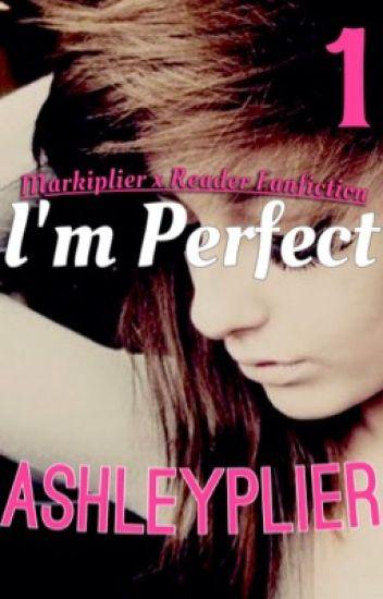 I'm Perfect (Markiplier x Reader Fanfiction) BOOK 1