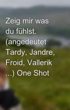 Zeig mir was du fühlst. (angedeutet Tardy, Jandre, Froid, Vallerik ...) One Shot by My_Mind_Stories