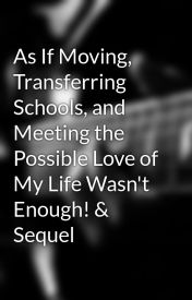 As If Moving  Transferring Schools  and Meeting the Possible Love of My Life Wasn't Enough! & Sequel by SarahRuRu