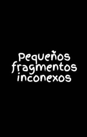 Pequeños fragmentos inconexos by sk8r42